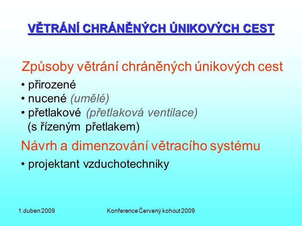 1.duben 2009Konference Červený kohout 2009 VĚTRÁNÍ CHRÁNĚNÝCH ÚNIKOVÝCH CEST Způsoby větrání chráněných únikových cest přirozené nucené (umělé) přetlakové (přetlaková ventilace) (s řízeným přetlakem) Návrh a dimenzování větracího systému projektant vzduchotechniky