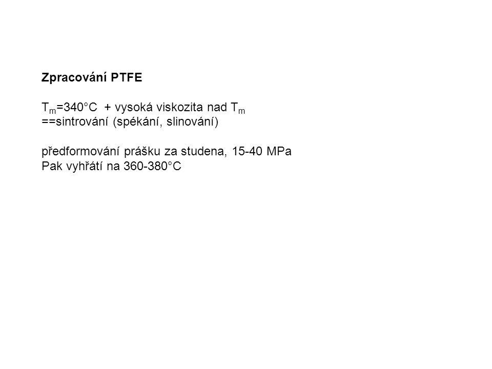 Zpracování PTFE T m =340°C + vysoká viskozita nad T m ==sintrování (spékání, slinování) předformování prášku za studena, 15-40 MPa Pak vyhřátí na 360-380°C
