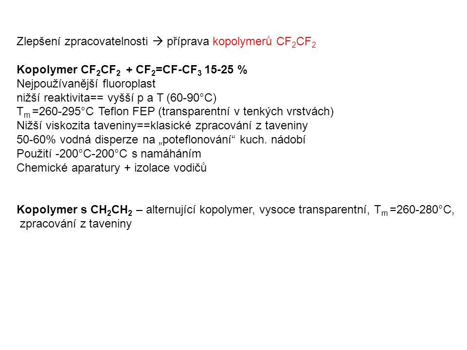 """Zlepšení zpracovatelnosti  příprava kopolymerů CF 2 CF 2 Kopolymer CF 2 CF 2 + CF 2 =CF-CF 3 15-25 % Nejpoužívanější fluoroplast nižší reaktivita== vyšší p a T (60-90°C) T m =260-295°C Teflon FEP (transparentní v tenkých vrstvách) Nižší viskozita taveniny==klasické zpracování z taveniny 50-60% vodná disperze na """"poteflonování kuch."""