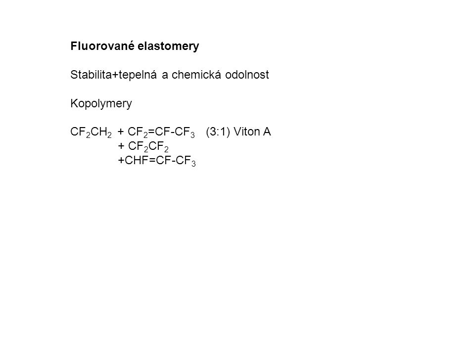 Fluorované elastomery Stabilita+tepelná a chemická odolnost Kopolymery CF 2 CH 2 + CF 2 =CF-CF 3 (3:1) Viton A + CF 2 CF 2 +CHF=CF-CF 3