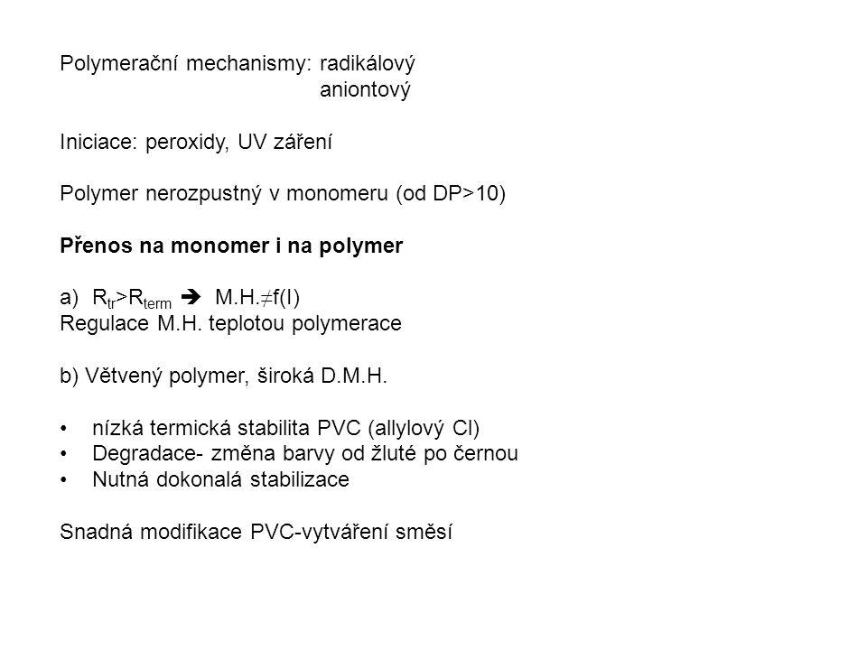 Postupy výroby PVC Suspenzní polymerace Tlakové tankové reaktory 45-75°C, p=0.5-1.4 MPa (tenze VC) 8-14 h Polymer se často lepí na stěny reaktoru: Speciální úpravy-leštěná ocel, vyložení sklem Velikost reaktorů až 200 m 3 Stabilizátory suspenze: Modifikované celulosy, PVOH Polymerace do 70°C  speciální iniciátory, peroxodikarbonáty Při konverzi 75-90% odplynění  vznik porézních částic Velikost částic 100 um a více Porozita důležitá pro vniknutí změkčovadla Sypná váha prášku