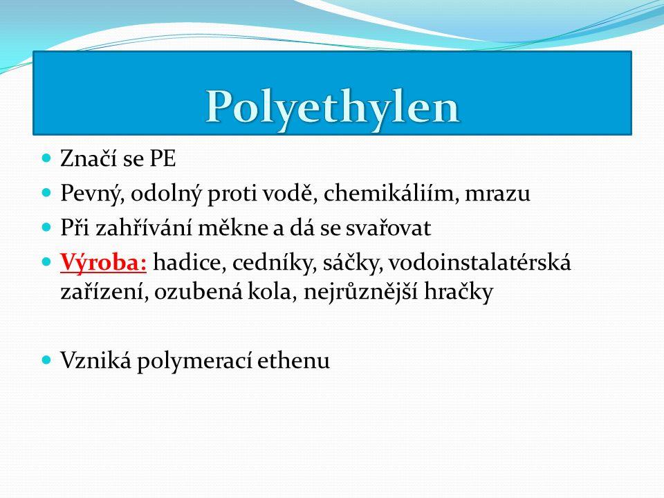 Značí se PE Pevný, odolný proti vodě, chemikáliím, mrazu Při zahřívání měkne a dá se svařovat Výroba: hadice, cedníky, sáčky, vodoinstalatérská zařízení, ozubená kola, nejrůznější hračky Vzniká polymerací ethenu