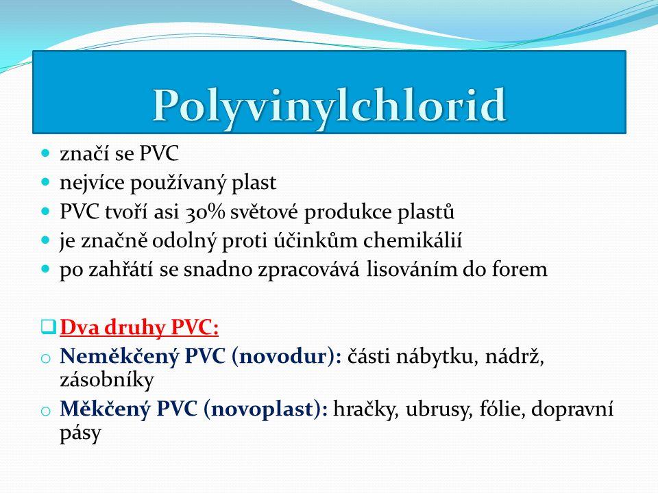 značí se PVC nejvíce používaný plast PVC tvoří asi 30% světové produkce plastů je značně odolný proti účinkům chemikálií po zahřátí se snadno zpracovává lisováním do forem  Dva druhy PVC: o Neměkčený PVC (novodur): části nábytku, nádrž, zásobníky o Měkčený PVC (novoplast): hračky, ubrusy, fólie, dopravní pásy