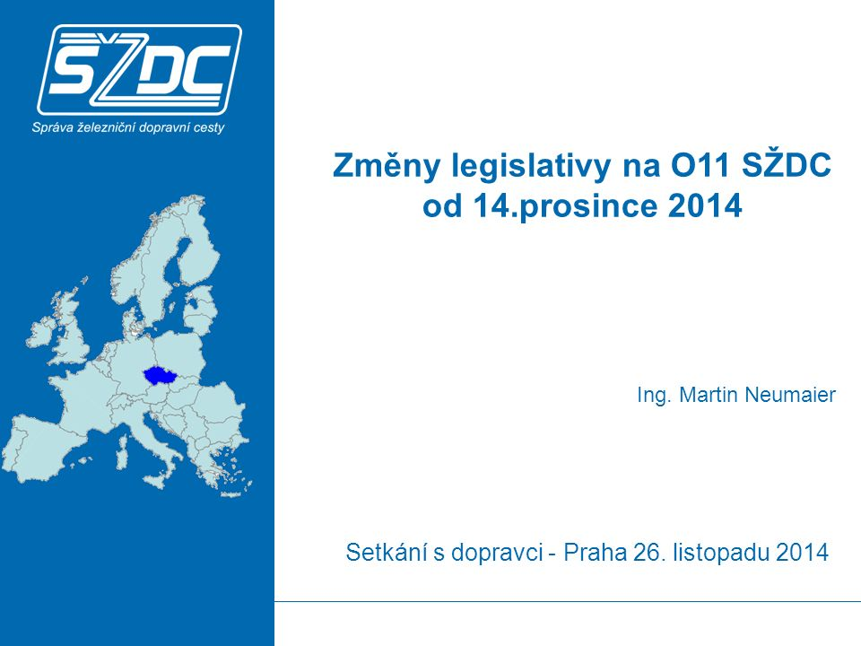 Setkání s dopravci - Praha 26. listopadu 2014 Ing. Martin Neumaier Změny legislativy na O11 SŽDC od 14.prosince 2014
