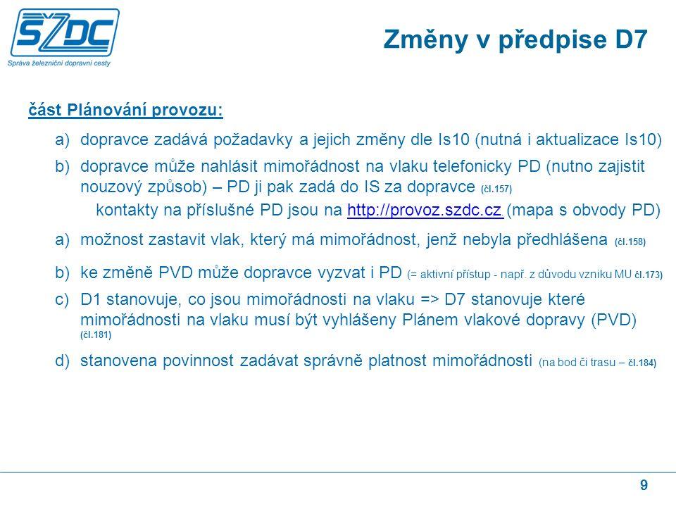 9 část Plánování provozu: a)dopravce zadává požadavky a jejich změny dle Is10 (nutná i aktualizace Is10) b)dopravce může nahlásit mimořádnost na vlaku telefonicky PD (nutno zajistit nouzový způsob) – PD ji pak zadá do IS za dopravce (čl.157) kontakty na příslušné PD jsou na http://provoz.szdc.cz.