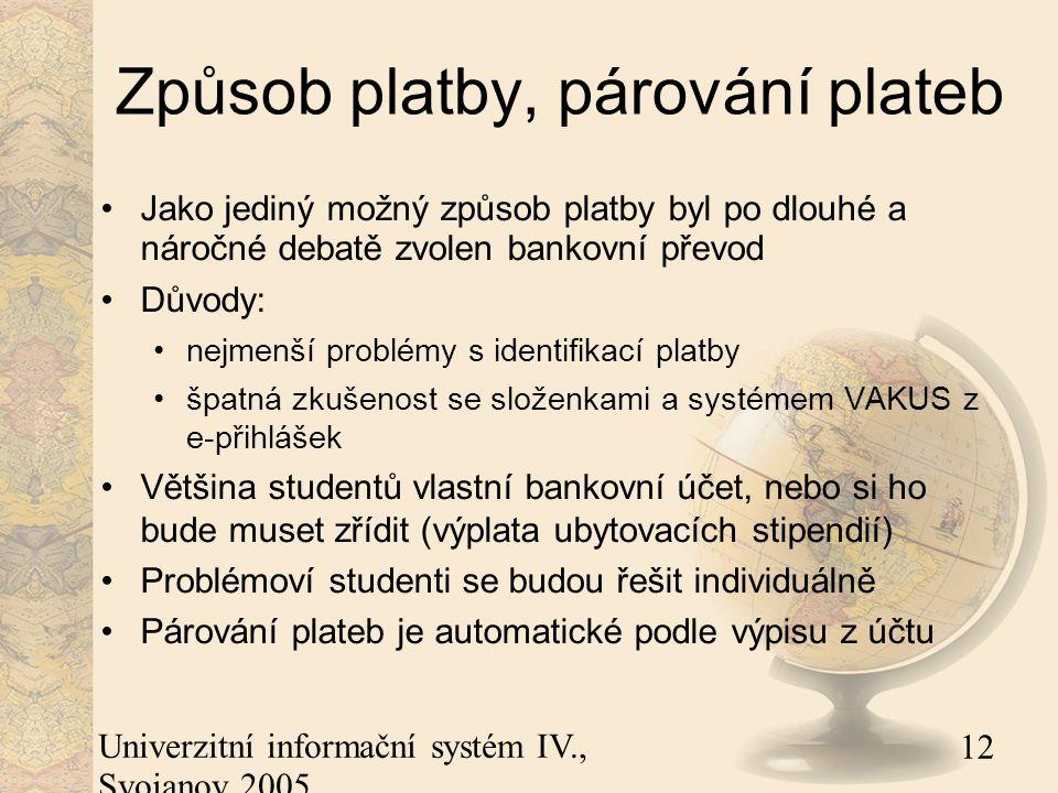 12 Univerzitní informační systém IV., Svojanov 2005 Způsob platby, párování plateb Jako jediný možný způsob platby byl po dlouhé a náročné debatě zvolen bankovní převod Důvody: nejmenší problémy s identifikací platby špatná zkušenost se složenkami a systémem VAKUS z e-přihlášek Většina studentů vlastní bankovní účet, nebo si ho bude muset zřídit (výplata ubytovacích stipendií) Problémoví studenti se budou řešit individuálně Párování plateb je automatické podle výpisu z účtu