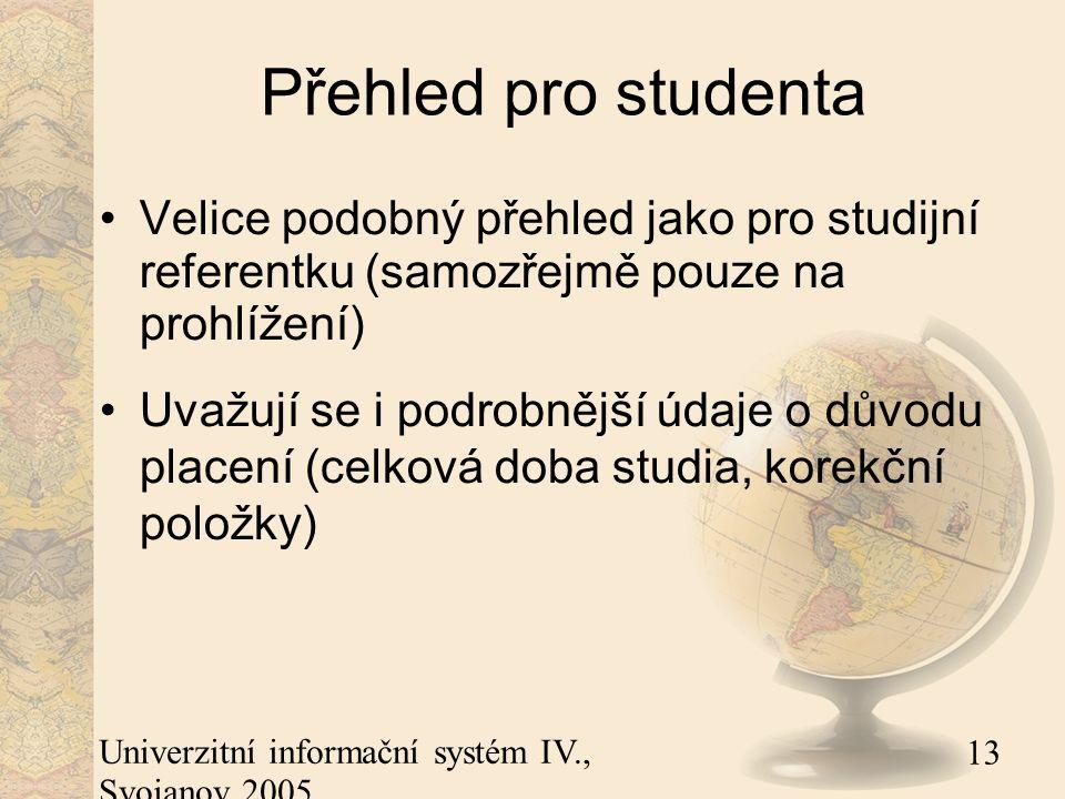13 Univerzitní informační systém IV., Svojanov 2005 Přehled pro studenta Velice podobný přehled jako pro studijní referentku (samozřejmě pouze na prohlížení) Uvažují se i podrobnější údaje o důvodu placení (celková doba studia, korekční položky)