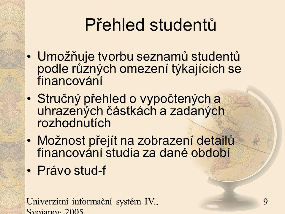 9 Univerzitní informační systém IV., Svojanov 2005 Přehled studentů Umožňuje tvorbu seznamů studentů podle různých omezení týkajících se financování Stručný přehled o vypočtených a uhrazených částkách a zadaných rozhodnutích Možnost přejít na zobrazení detailů financování studia za dané období Právo stud-f
