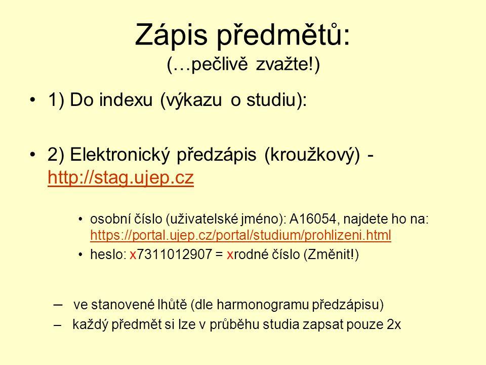 Zápis předmětů: (…pečlivě zvažte!) 1) Do indexu (výkazu o studiu): 2) Elektronický předzápis (kroužkový) - http://stag.ujep.cz http://stag.ujep.cz osobní číslo (uživatelské jméno): A16054, najdete ho na: https://portal.ujep.cz/portal/studium/prohlizeni.html https://portal.ujep.cz/portal/studium/prohlizeni.html heslo: x7311012907 = xrodné číslo (Změnit!) – ve stanovené lhůtě (dle harmonogramu předzápisu) – každý předmět si lze v průběhu studia zapsat pouze 2x