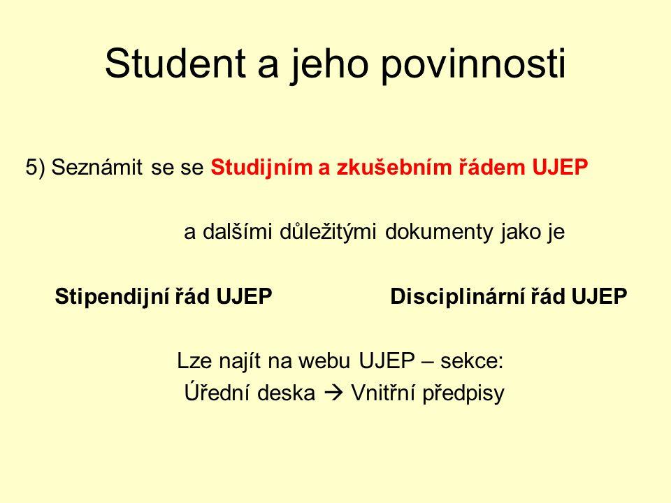 5) Seznámit se se Studijním a zkušebním řádem UJEP a dalšími důležitými dokumenty jako je Stipendijní řád UJEP Disciplinární řád UJEP Lze najít na webu UJEP – sekce: Úřední deska  Vnitřní předpisy Student a jeho povinnosti