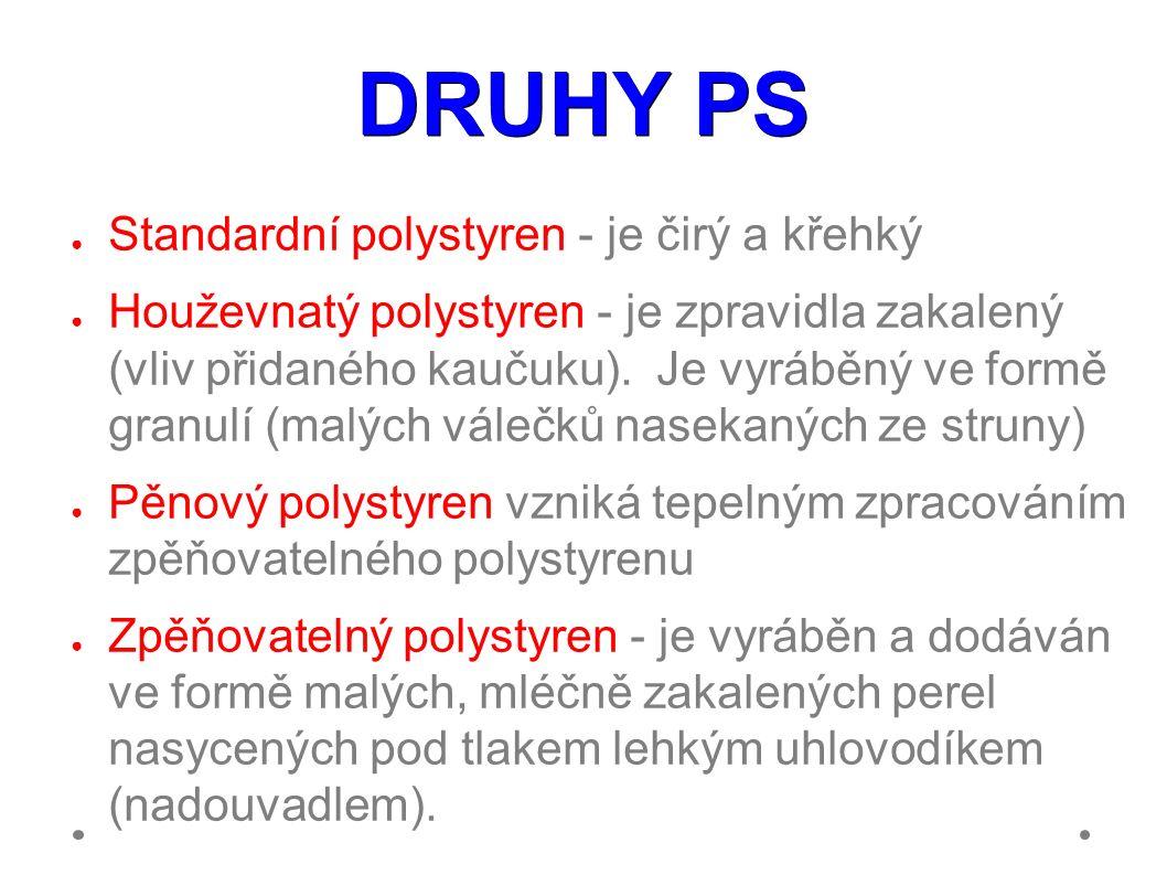 DRUHY PS ● Standardní polystyren - je čirý a křehký ● Houževnatý polystyren - je zpravidla zakalený (vliv přidaného kaučuku).