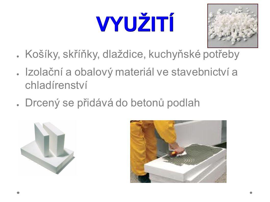 VYUŽITÍ ● Košíky, skříňky, dlaždice, kuchyňské potřeby ● Izolační a obalový materiál ve stavebnictví a chladírenství ● Drcený se přidává do betonů podlah