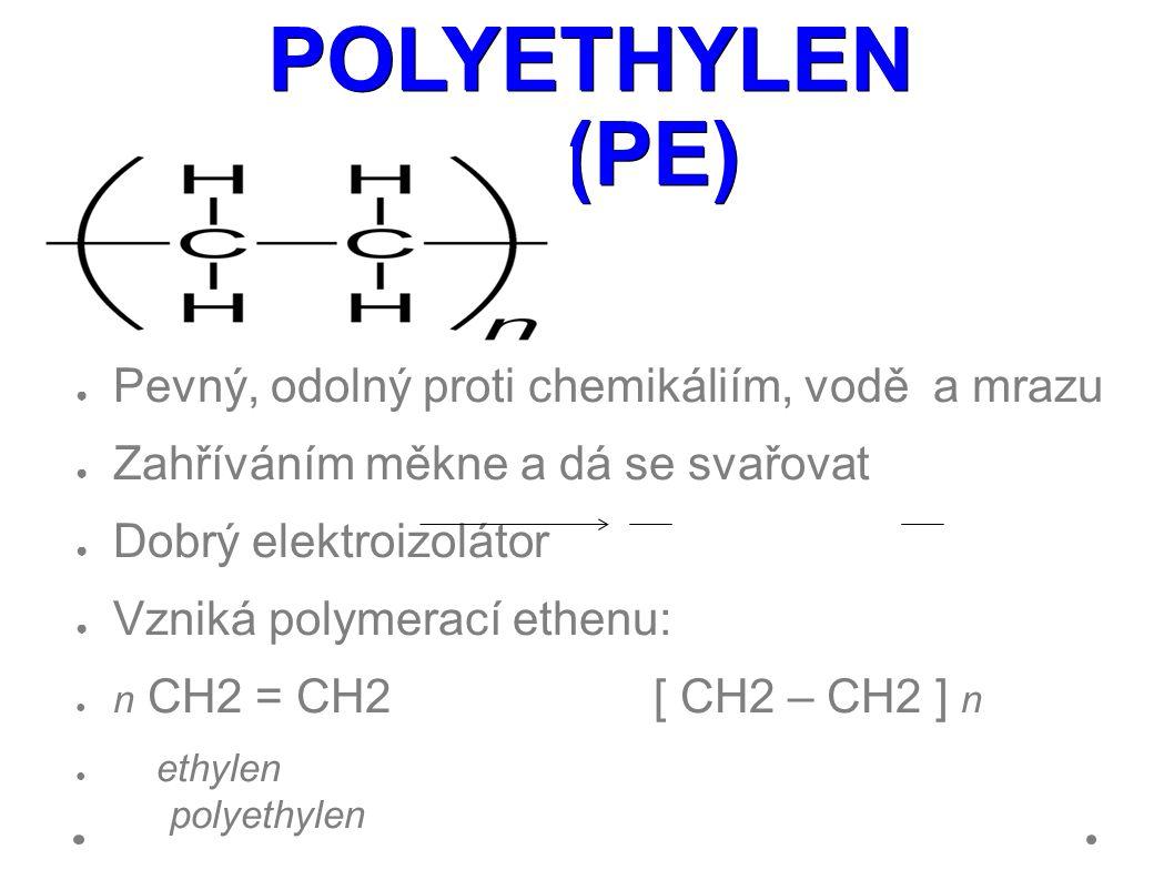 POLYETHYLEN (PE) ● Pevný, odolný proti chemikáliím, vodě a mrazu ● Zahříváním měkne a dá se svařovat ● Dobrý elektroizolátor ● Vzniká polymerací ethenu: ● n CH2 = CH2 [ CH2 – CH2 ] n ● ethylen polyethylen