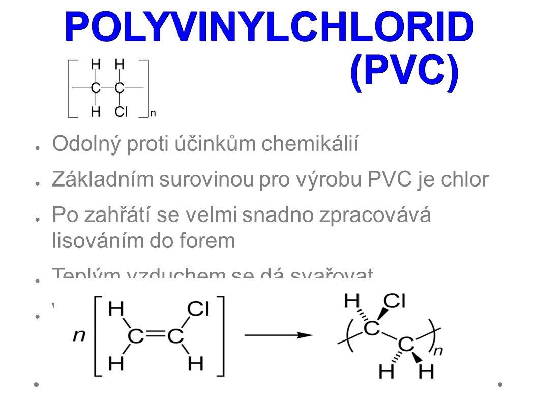 POLYVINYLCHLORID (PVC) ● Odolný proti účinkům chemikálií ● Základním surovinou pro výrobu PVC je chlor ● Po zahřátí se velmi snadno zpracovává lisováním do forem ● Teplým vzduchem se dá svařovat ● Vyrábí se polymerací vinylchloridu