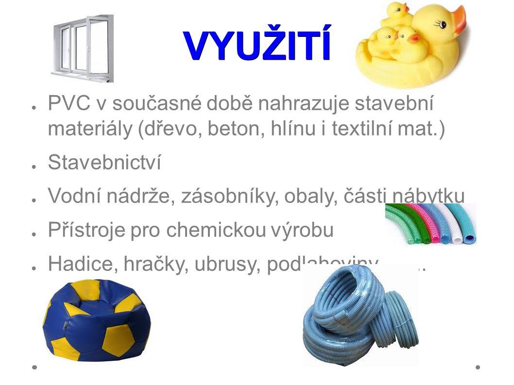 VYUŽITÍ ● PVC v současné době nahrazuje stavební materiály (dřevo, beton, hlínu i textilní mat.) ● Stavebnictví ● Vodní nádrže, zásobníky, obaly, části nábytku ● Přístroje pro chemickou výrobu ● Hadice, hračky, ubrusy, podlahoviny …....