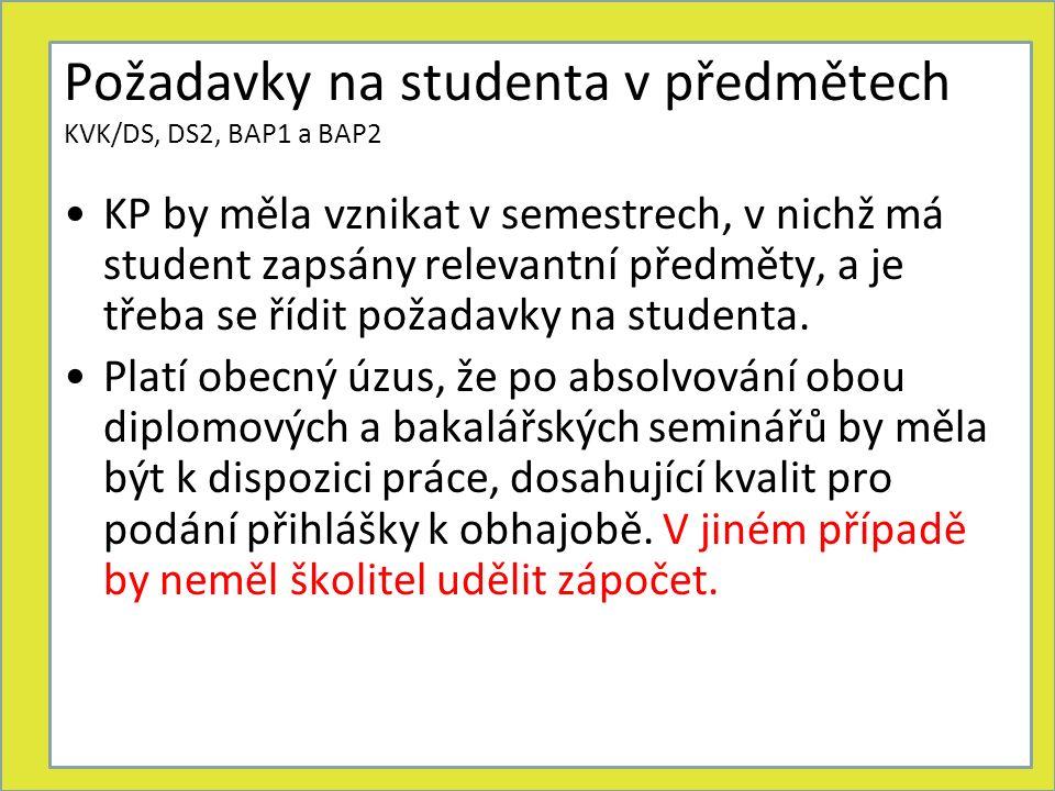 Požadavky na studenta v předmětech KVK/DS, DS2, BAP1 a BAP2 KP by měla vznikat v semestrech, v nichž má student zapsány relevantní předměty, a je třeba se řídit požadavky na studenta.