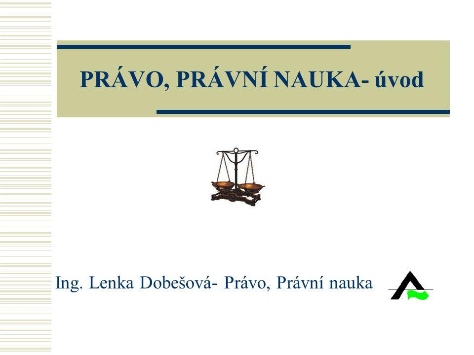 PRÁVO, PRÁVNÍ NAUKA- úvod Ing. Lenka Dobešová- Právo, Právní nauka