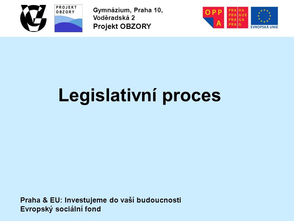 Praha & EU: Investujeme do vaší budoucnosti Evropský sociální fond Gymnázium, Praha 10, Voděradská 2 Projekt OBZORY Legislativní proces