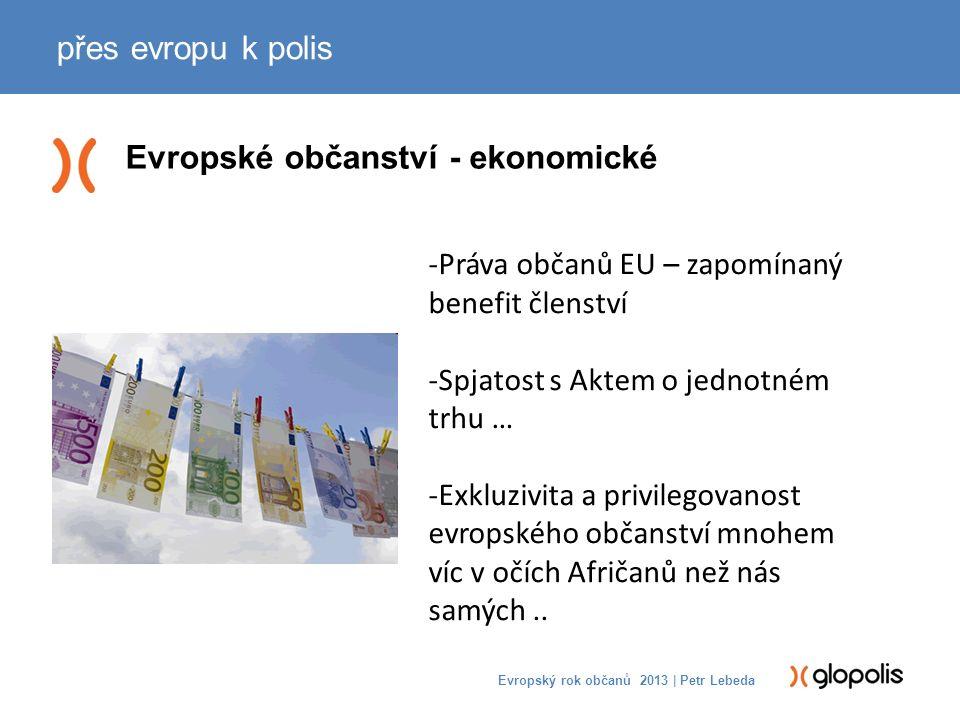 Evropské občanství - ekonomické přes evropu k polis Evropský rok občanů 2013 | Petr Lebeda -Práva občanů EU – zapomínaný benefit členství -Spjatost s Aktem o jednotném trhu … -Exkluzivita a privilegovanost evropského občanství mnohem víc v očích Afričanů než nás samých..