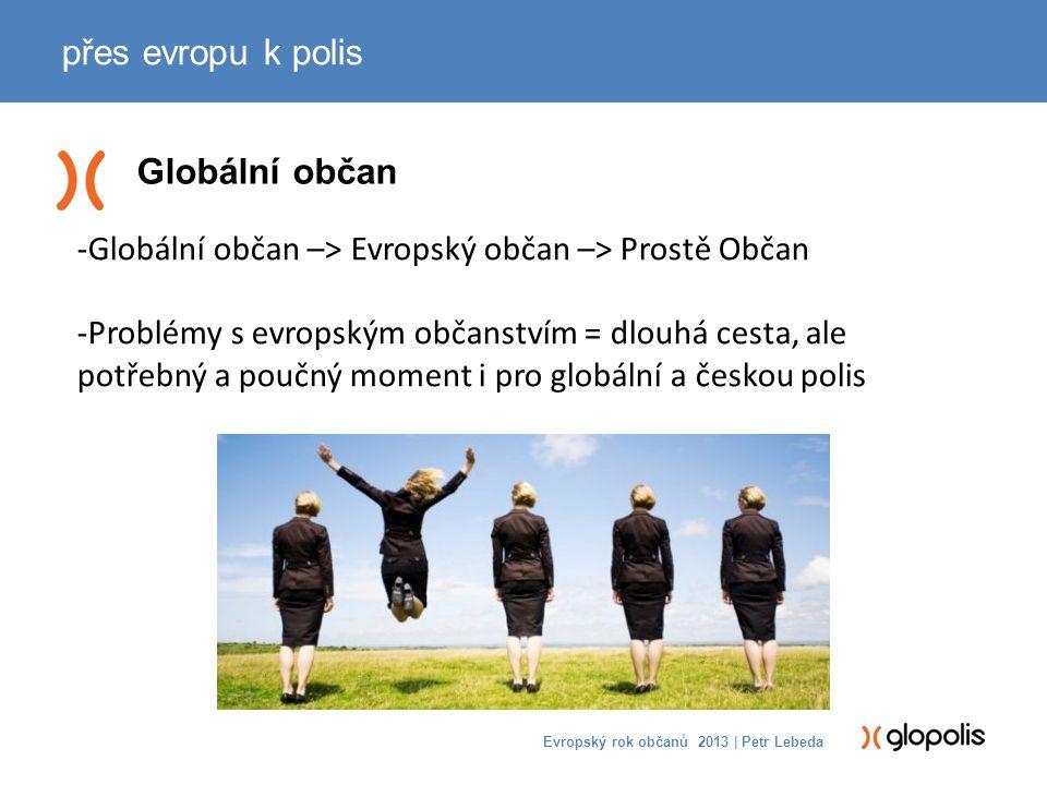 Globální občan přes evropu k polis Evropský rok občanů 2013 | Petr Lebeda -Globální občan –> Evropský občan –> Prostě Občan -Problémy s evropským občanstvím = dlouhá cesta, ale potřebný a poučný moment i pro globální a českou polis