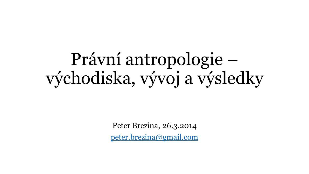 Právní antropologie – východiska, vývoj a výsledky Peter Brezina, 26.3.2014 peter.brezina@gmail.com