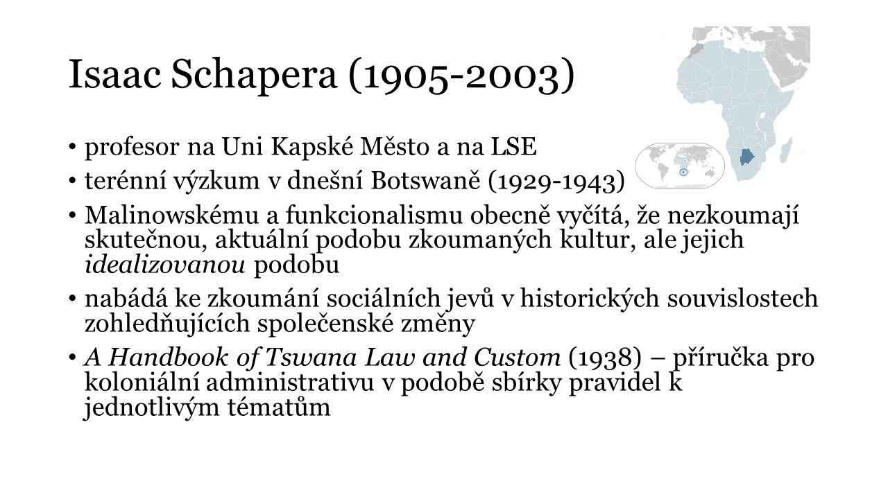 Isaac Schapera (1905-2003) profesor na Uni Kapské Město a na LSE terénní výzkum v dnešní Botswaně (1929-1943) Malinowskému a funkcionalismu obecně vyč