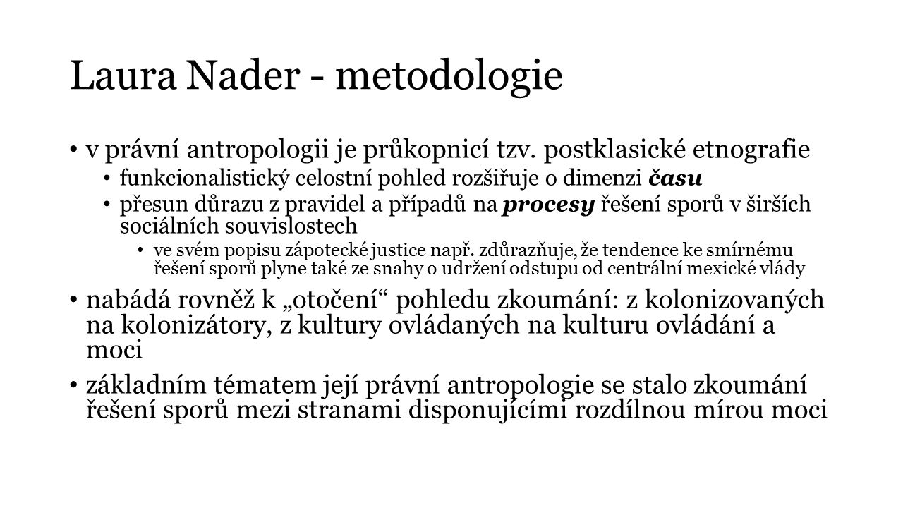 Laura Nader - metodologie v právní antropologii je průkopnicí tzv. postklasické etnografie funkcionalistický celostní pohled rozšiřuje o dimenzi času