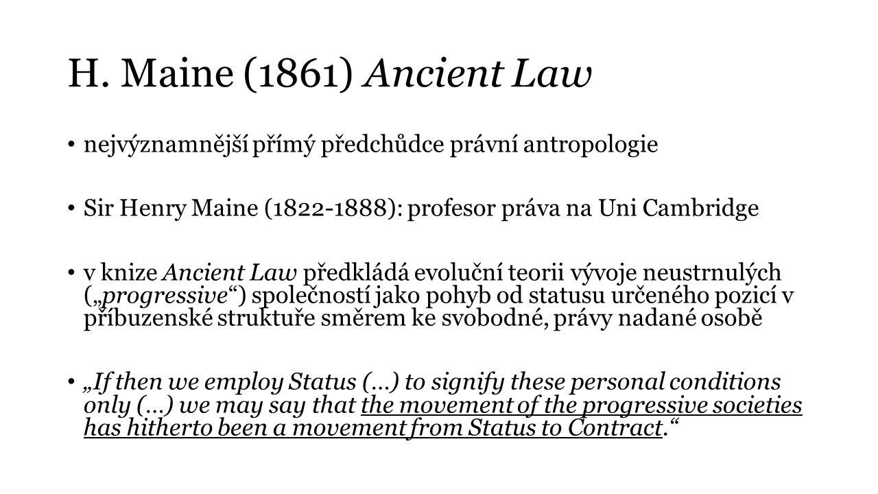 H. Maine (1861) Ancient Law nejvýznamnější přímý předchůdce právní antropologie Sir Henry Maine (1822-1888): profesor práva na Uni Cambridge v knize A