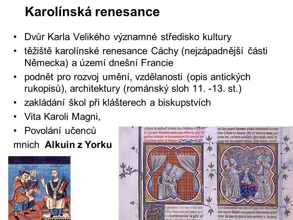 Karolínská renesance Dvůr Karla Velikého významné středisko kultury těžiště karolínské renesance Cáchy (nejzápadnější části Německa) a území dnešní Francie podnět pro rozvoj umění, vzdělanosti (opis antických rukopisů), architektury (románský sloh 11.