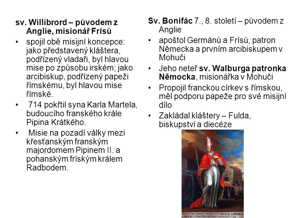 sv. Willibrord – původem z Anglie, misionář Frísů spojil obě misijní koncepce: jako představený kláštera, podřízený vladaři, byl hlavou mise po způsob