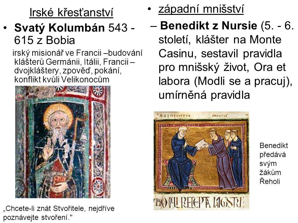 Irské křesťanství Svatý Kolumbán 543 - 615 z Bobia irský misionář ve Francii –budování klášterů Germánii, Itálii, Francii – dvojkláštery, zpověď, pokání, konflikt kvůli Velikonocům západní mnišství – Benedikt z Nursie (5.