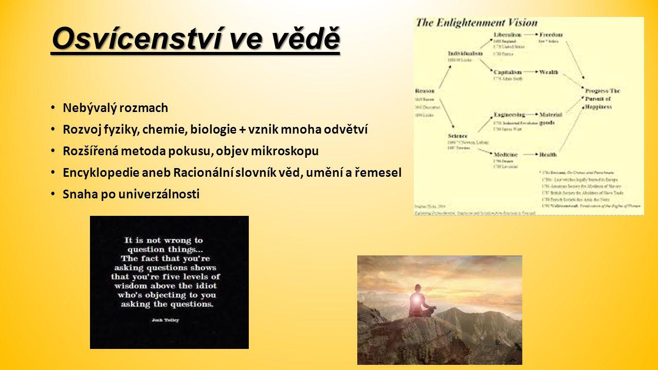 Osvícenství ve vědě Nebývalý rozmach Rozvoj fyziky, chemie, biologie + vznik mnoha odvětví Rozšířená metoda pokusu, objev mikroskopu Encyklopedie aneb Racionální slovník věd, umění a řemesel Snaha po univerzálnosti