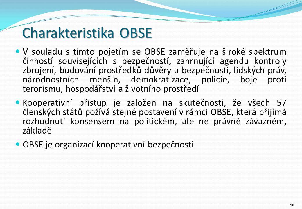 Charakteristika OBSE V souladu s tímto pojetím se OBSE zaměřuje na široké spektrum činností souvisejících s bezpečností, zahrnující agendu kontroly zbrojení, budování prostředků důvěry a bezpečnosti, lidských práv, národnostních menšin, demokratizace, policie, boje proti terorismu, hospodářství a životního prostředí Kooperativní přístup je založen na skutečnosti, že všech 57 členských států požívá stejné postavení v rámci OBSE, která přijímá rozhodnutí konsensem na politickém, ale ne právně závazném, základě OBSE je organizací kooperativní bezpečnosti 10