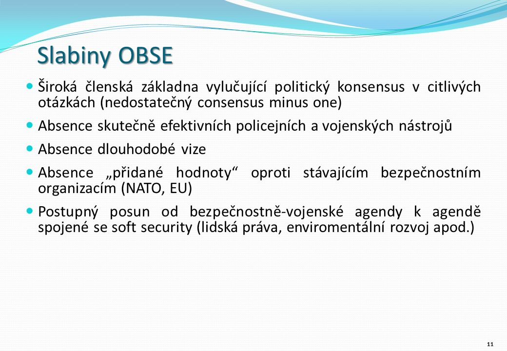 """Slabiny OBSE Široká členská základna vylučující politický konsensus v citlivých otázkách (nedostatečný consensus minus one) Absence skutečně efektivních policejních a vojenských nástrojů Absence dlouhodobé vize Absence """"přidané hodnoty oproti stávajícím bezpečnostním organizacím (NATO, EU) Postupný posun od bezpečnostně-vojenské agendy k agendě spojené se soft security (lidská práva, enviromentální rozvoj apod.) 11"""