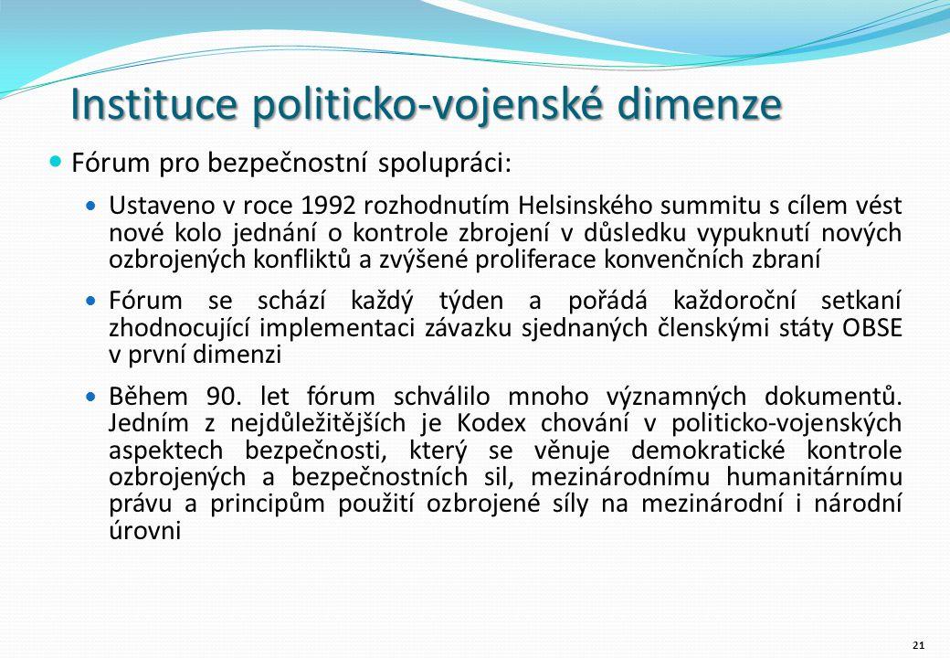 Instituce politicko-vojenské dimenze Fórum pro bezpečnostní spolupráci: Ustaveno v roce 1992 rozhodnutím Helsinského summitu s cílem vést nové kolo jednání o kontrole zbrojení v důsledku vypuknutí nových ozbrojených konfliktů a zvýšené proliferace konvenčních zbraní Fórum se schází každý týden a pořádá každoroční setkaní zhodnocující implementaci závazku sjednaných členskými státy OBSE v první dimenzi Během 90.