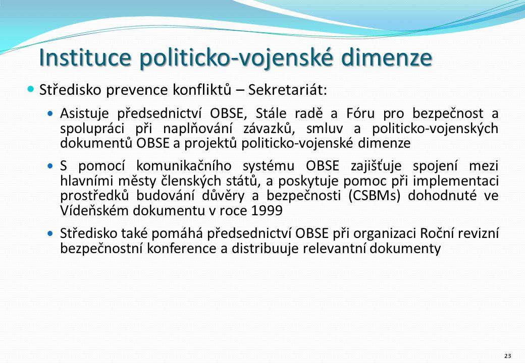 Instituce politicko-vojenské dimenze Středisko prevence konfliktů – Sekretariát: Asistuje předsednictví OBSE, Stále radě a Fóru pro bezpečnost a spolupráci při naplňování závazků, smluv a politicko-vojenských dokumentů OBSE a projektů politicko-vojenské dimenze S pomocí komunikačního systému OBSE zajišťuje spojení mezi hlavními městy členských států, a poskytuje pomoc při implementaci prostředků budování důvěry a bezpečnosti (CSBMs) dohodnuté ve Vídeňském dokumentu v roce 1999 Středisko také pomáhá předsednictví OBSE při organizaci Roční revizní bezpečnostní konference a distribuuje relevantní dokumenty 23