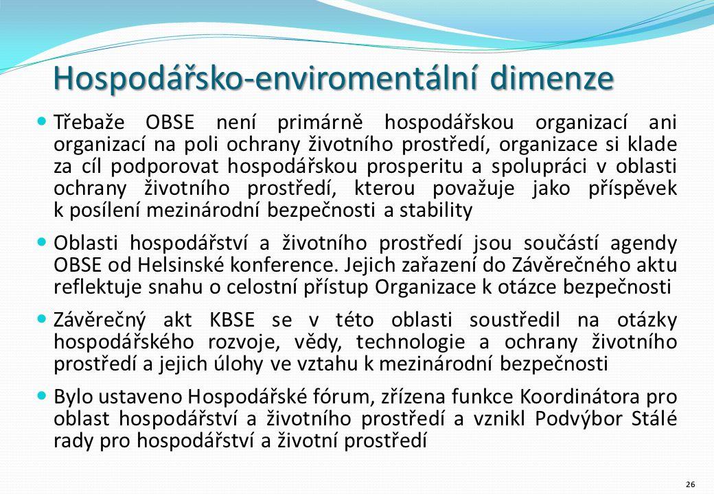 Hospodářsko-enviromentální dimenze Třebaže OBSE není primárně hospodářskou organizací ani organizací na poli ochrany životního prostředí, organizace si klade za cíl podporovat hospodářskou prosperitu a spolupráci v oblasti ochrany životního prostředí, kterou považuje jako příspěvek k posílení mezinárodní bezpečnosti a stability Oblasti hospodářství a životního prostředí jsou součástí agendy OBSE od Helsinské konference.