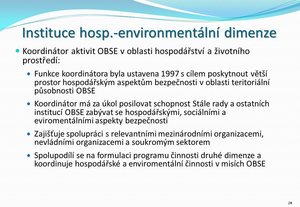 Instituce hosp.-environmentální dimenze Koordinátor aktivit OBSE v oblasti hospodářství a životního prostředí: Funkce koordinátora byla ustavena 1997 s cílem poskytnout větší prostor hospodářským aspektům bezpečnosti v oblasti teritoriální působnosti OBSE Koordinátor má za úkol posilovat schopnost Stále rady a ostatních institucí OBSE zabývat se hospodářskými, sociálními a eviromentálními aspekty bezpečnosti Zajišťuje spolupráci s relevantními mezinárodními organizacemi, nevládními organizacemi a soukromým sektorem Spolupodílí se na formulaci programu činnosti druhé dimenze a koordinuje hospodářské a enviromentální činnosti v misích OBSE 28