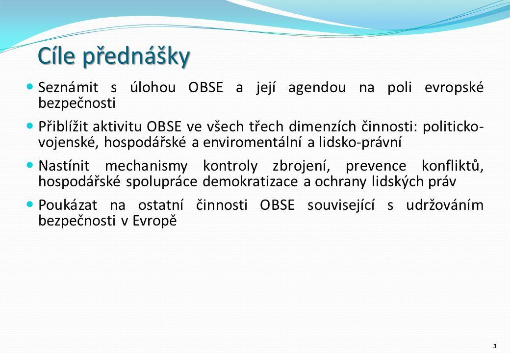 Cíle přednášky Seznámit s úlohou OBSE a její agendou na poli evropské bezpečnosti Přiblížit aktivitu OBSE ve všech třech dimenzích činnosti: politicko- vojenské, hospodářské a enviromentální a lidsko-právní Nastínit mechanismy kontroly zbrojení, prevence konfliktů, hospodářské spolupráce demokratizace a ochrany lidských práv Poukázat na ostatní činnosti OBSE související s udržováním bezpečnosti v Evropě 33
