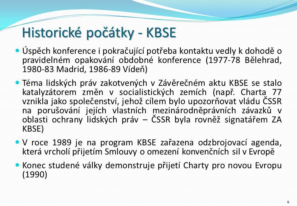 Historické počátky - KBSE Úspěch konference i pokračující potřeba kontaktu vedly k dohodě o pravidelném opakování obdobné konference (1977-78 Bělehrad, 1980-83 Madrid, 1986-89 Vídeň) Téma lidských práv zakotvených v Závěrečném aktu KBSE se stalo katalyzátorem změn v socialistických zemích (např.