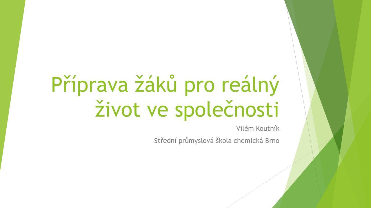 Příprava žáků pro reálný život ve společnosti Vilém Koutník Střední průmyslová škola chemická Brno