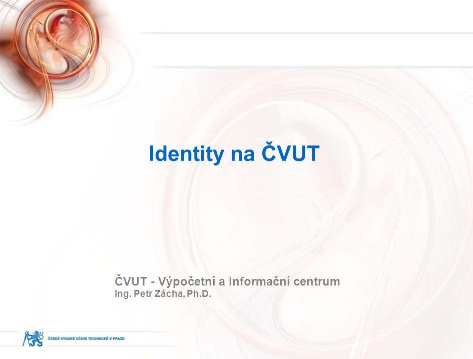 Identity na ČVUT ČVUT - Výpočetní a informační centrum Ing. Petr Zácha, Ph.D.