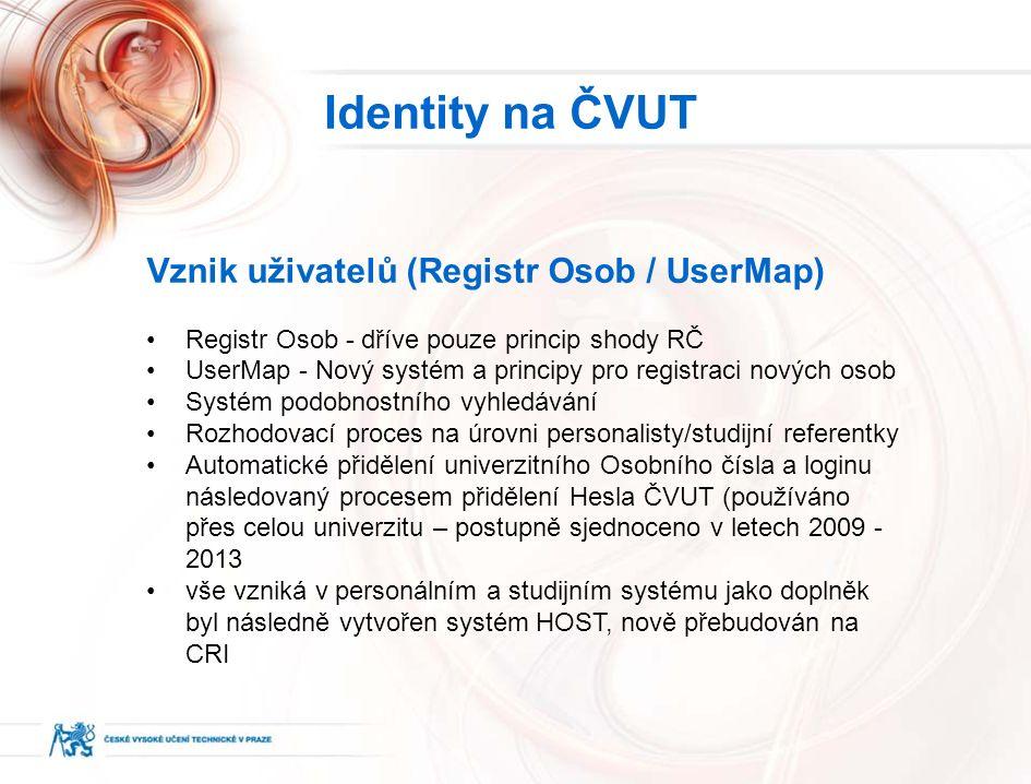 Vznik uživatelů (Registr Osob / UserMap) Registr Osob - dříve pouze princip shody RČ UserMap - Nový systém a principy pro registraci nových osob Systém podobnostního vyhledávání Rozhodovací proces na úrovni personalisty/studijní referentky Automatické přidělení univerzitního Osobního čísla a loginu následovaný procesem přidělení Hesla ČVUT (používáno přes celou univerzitu – postupně sjednoceno v letech 2009 - 2013 vše vzniká v personálním a studijním systému jako doplněk byl následně vytvořen systém HOST, nově přebudován na CRI Identity na ČVUT