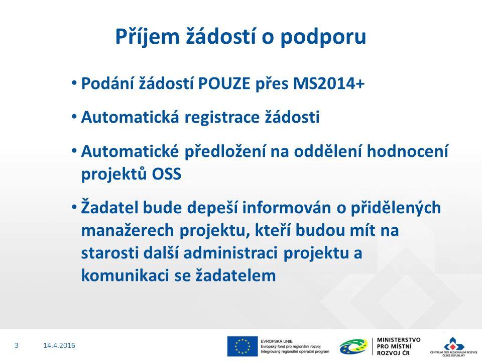 Podání žádostí POUZE přes MS2014+ Automatická registrace žádosti Automatické předložení na oddělení hodnocení projektů OSS Žadatel bude depeší informován o přidělených manažerech projektu, kteří budou mít na starosti další administraci projektu a komunikaci se žadatelem 14.4.2016 Příjem žádostí o podporu 3