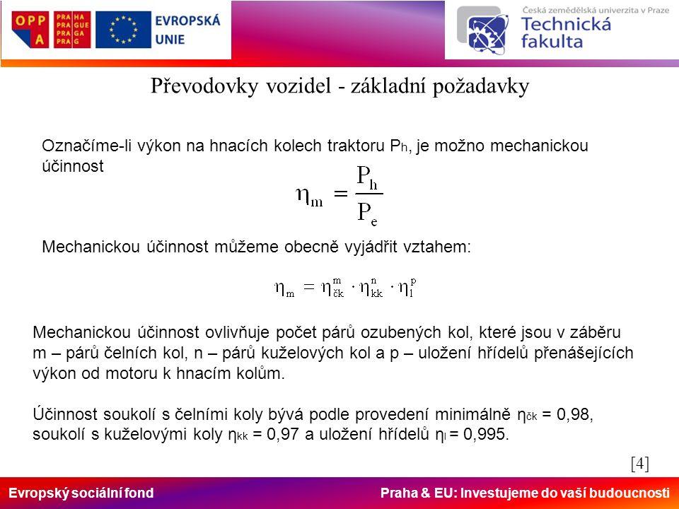 Evropský sociální fond Praha & EU: Investujeme do vaší budoucnosti Označíme-li výkon na hnacích kolech traktoru P h, je možno mechanickou účinnost Mechanickou účinnost můžeme obecně vyjádřit vztahem: Mechanickou účinnost ovlivňuje počet párů ozubených kol, které jsou v záběru m – párů čelních kol, n – párů kuželových kol a p – uložení hřídelů přenášejících výkon od motoru k hnacím kolům.