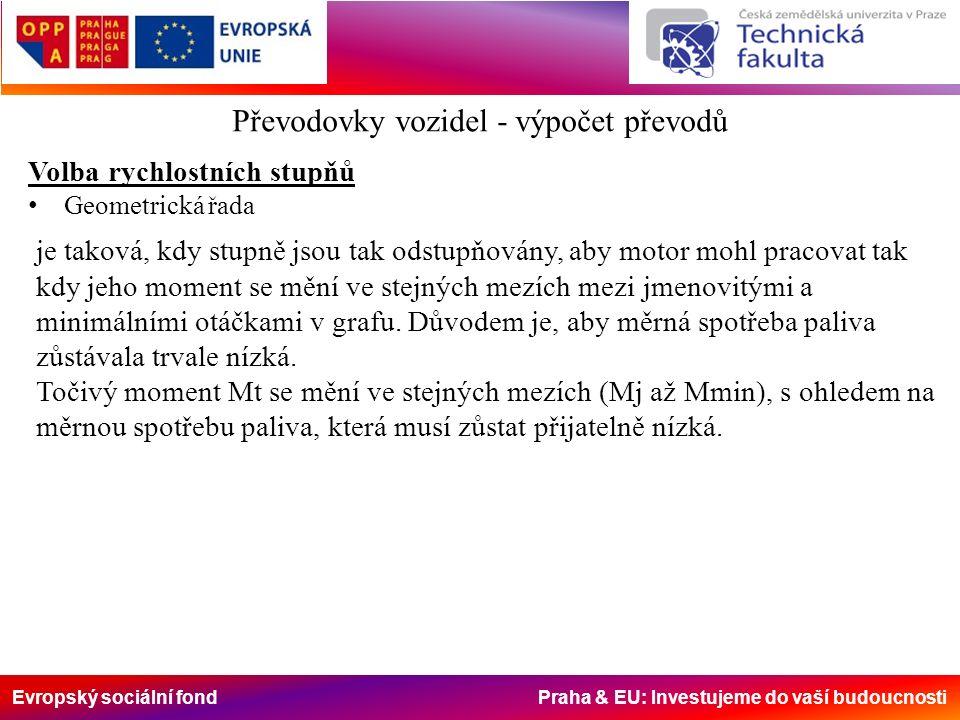 Evropský sociální fond Praha & EU: Investujeme do vaší budoucnosti Převodovky vozidel - výpočet převodů Volba rychlostních stupňů Geometrická řada je taková, kdy stupně jsou tak odstupňovány, aby motor mohl pracovat tak kdy jeho moment se mění ve stejných mezích mezi jmenovitými a minimálními otáčkami v grafu.