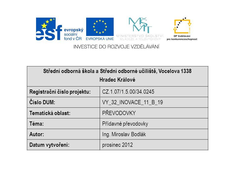 Střední odborná škola a Střední odborné učiliště, Vocelova 1338 Hradec Králové Registrační číslo projektu: CZ.1.07/1.5.00/34.0245 Číslo DUM: VY_32_INOVACE_11_B_19 Tematická oblast: PŘEVODOVKY Téma: Přídavné převodovky Autor: Ing.