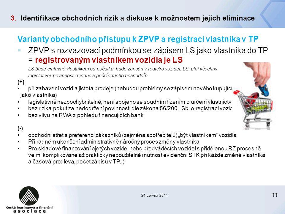 11 24.června 2014 Varianty obchodního přístupu k ZPVP a registraci vlastníka v TP  ZPVP s rozvazovací podmínkou se zápisem LS jako vlastníka do TP = registrovaným vlastníkem vozidla je LS LS bude smluvně vlastníkem od počátku, bude zapsán v registru vozidel, LS plní všechny legislativní povinnosti a jedná s péčí řádného hospodáře (+) při zabavení vozidla jistota prodeje (nebudou problémy se zápisem nového kupujícího jako vlastníka) legislativně nezpochybnitelné, není spojeno se soudním řízením o určení vlastnictví bez rizika pokut za nedodržení povinností dle zákona 56/2001 Sb.