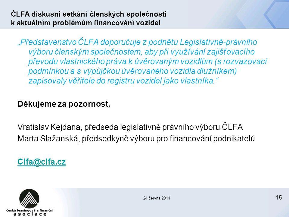 """15 """"Představenstvo ČLFA doporučuje z podnětu Legislativně-právního výboru členským společnostem, aby při využívání zajišťovacího převodu vlastnického práva k úvěrovaným vozidlům (s rozvazovací podmínkou a s výpůjčkou úvěrovaného vozidla dlužníkem) zapisovaly věřitele do registru vozidel jako vlastníka. Děkujeme za pozornost, Vratislav Kejdana, předseda legislativně právního výboru ČLFA Marta Slažanská, předsedkyně výboru pro financování podnikatelů Clfa@clfa.cz ČLFA diskusní setkání členských společností k aktuálním problémům financování vozidel 24.června 2014"""