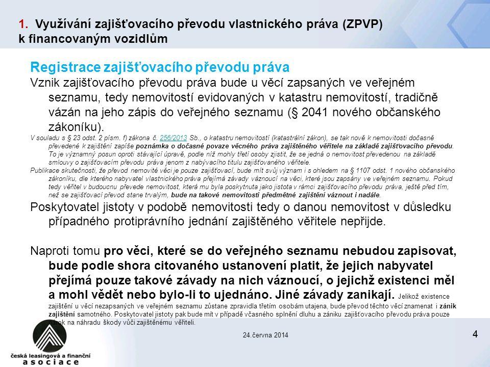 44 24.června 2014 Registrace zajišťovacího převodu práva Vznik zajišťovacího převodu práva bude u věcí zapsaných ve veřejném seznamu, tedy nemovitostí evidovaných v katastru nemovitostí, tradičně vázán na jeho zápis do veřejného seznamu (§ 2041 nového občanského zákoníku).